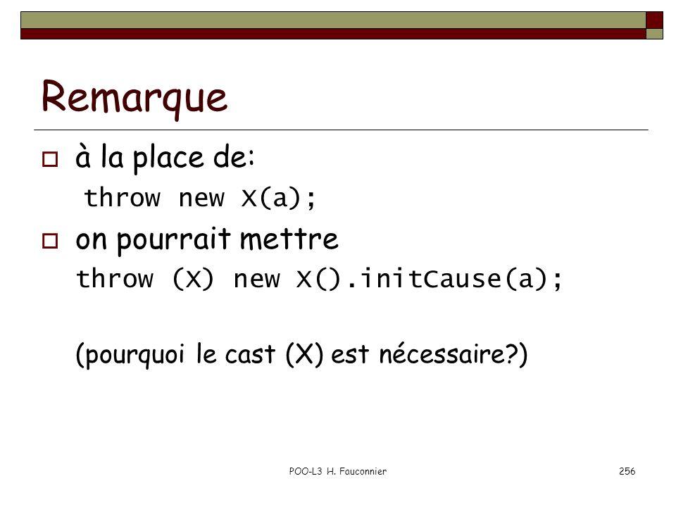 POO-L3 H. Fauconnier256 Remarque à la place de: throw new X(a); on pourrait mettre throw (X) new X().initCause(a); (pourquoi le cast (X) est nécessair