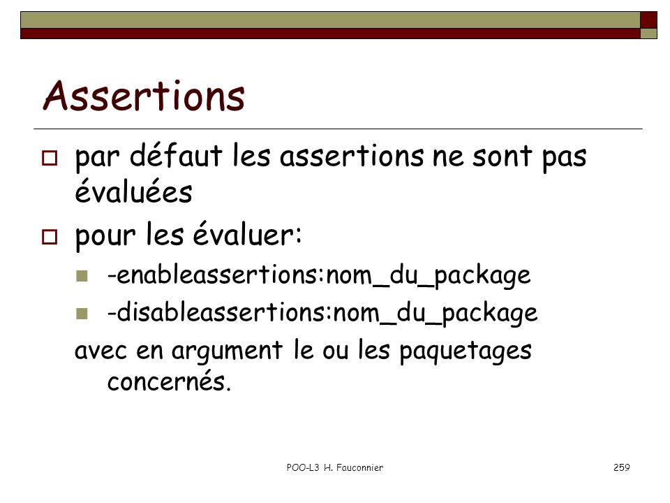 POO-L3 H. Fauconnier259 Assertions par défaut les assertions ne sont pas évaluées pour les évaluer: -enableassertions:nom_du_package -disableassertion