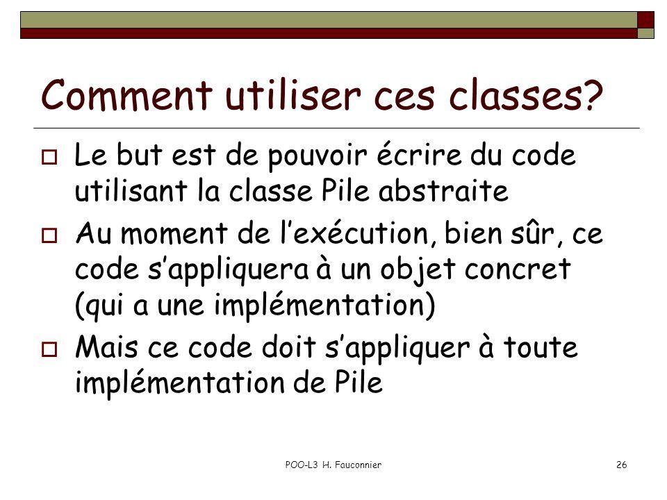 POO-L3 H. Fauconnier26 Comment utiliser ces classes? Le but est de pouvoir écrire du code utilisant la classe Pile abstraite Au moment de lexécution,