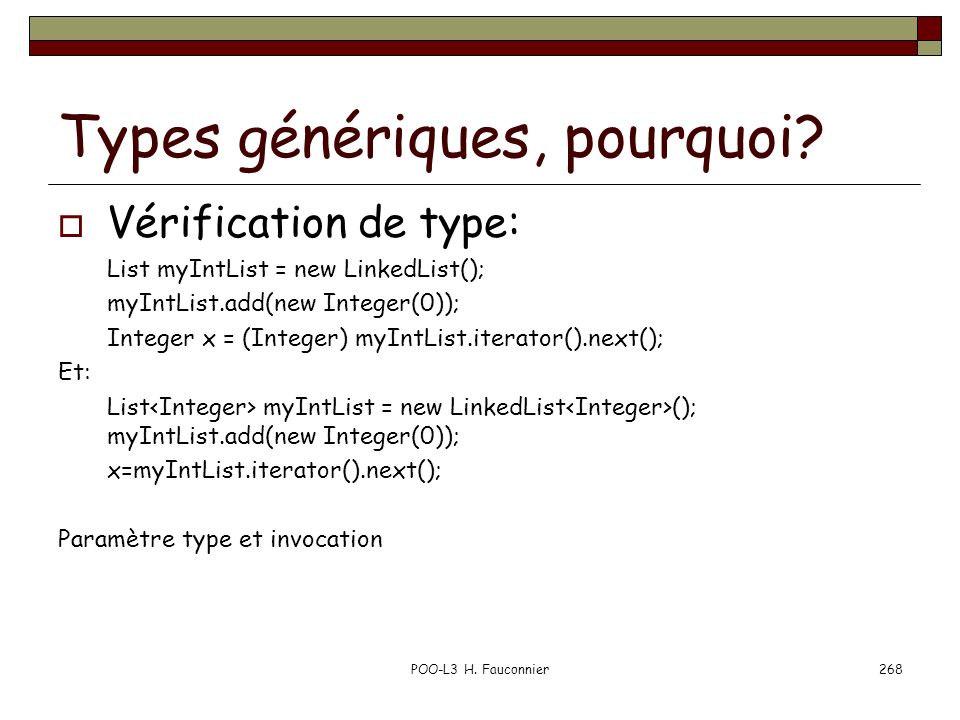 Types génériques, pourquoi? Vérification de type: List myIntList = new LinkedList(); myIntList.add(new Integer(0)); Integer x = (Integer) myIntList.it