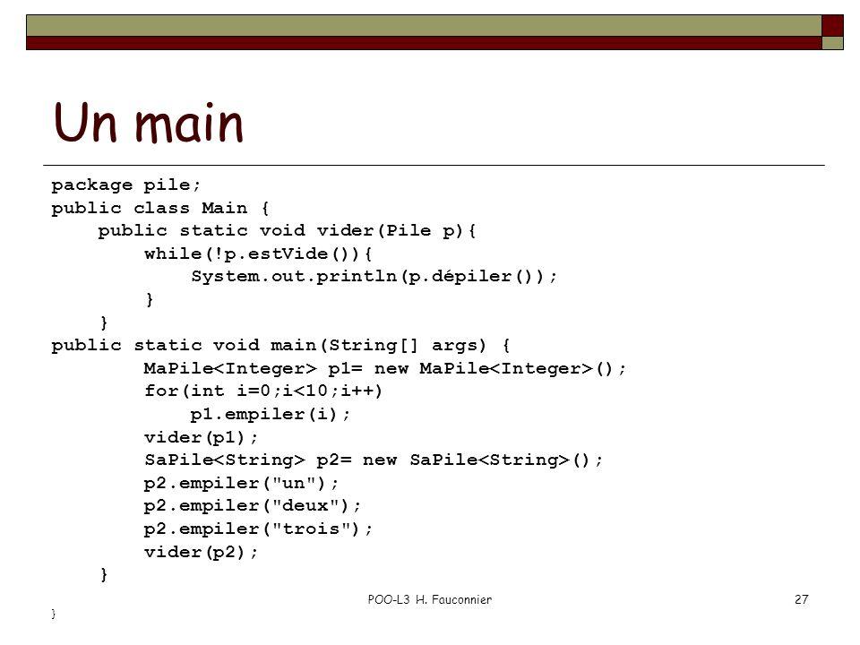 POO-L3 H. Fauconnier27 Un main package pile; public class Main { public static void vider(Pile p){ while(!p.estVide()){ System.out.println(p.dépiler()