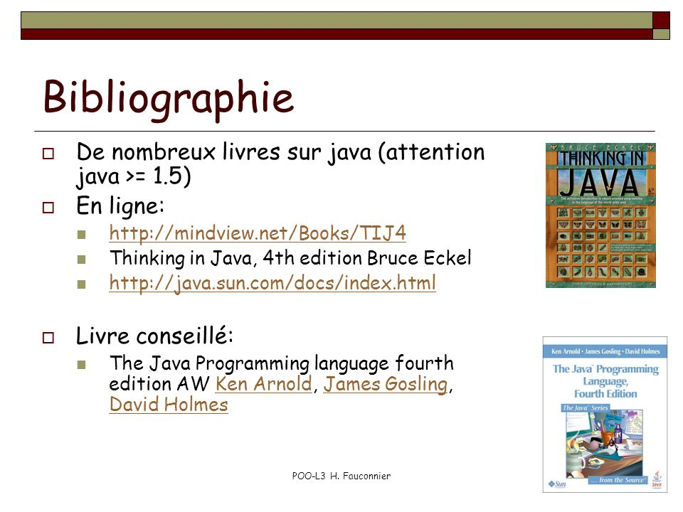 POO-L3 H. Fauconnier3 Bibliographie De nombreux livres sur java (attention java >= 1.5) En ligne: http://mindview.net/Books/TIJ4 Thinking in Java, 4th