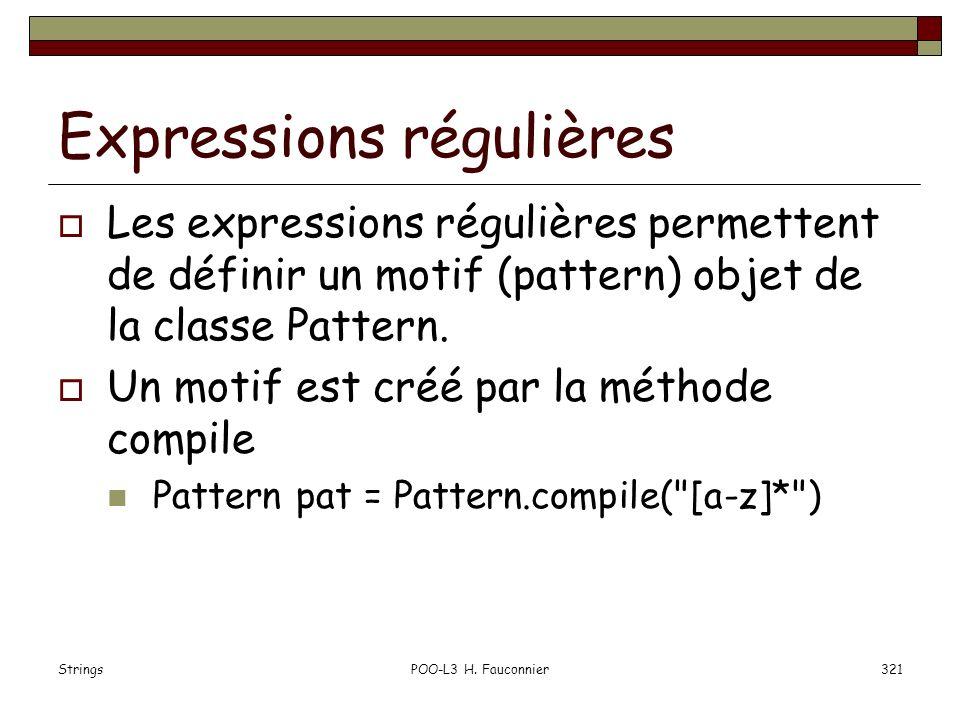 StringsPOO-L3 H. Fauconnier321 Expressions régulières Les expressions régulières permettent de définir un motif (pattern) objet de la classe Pattern.