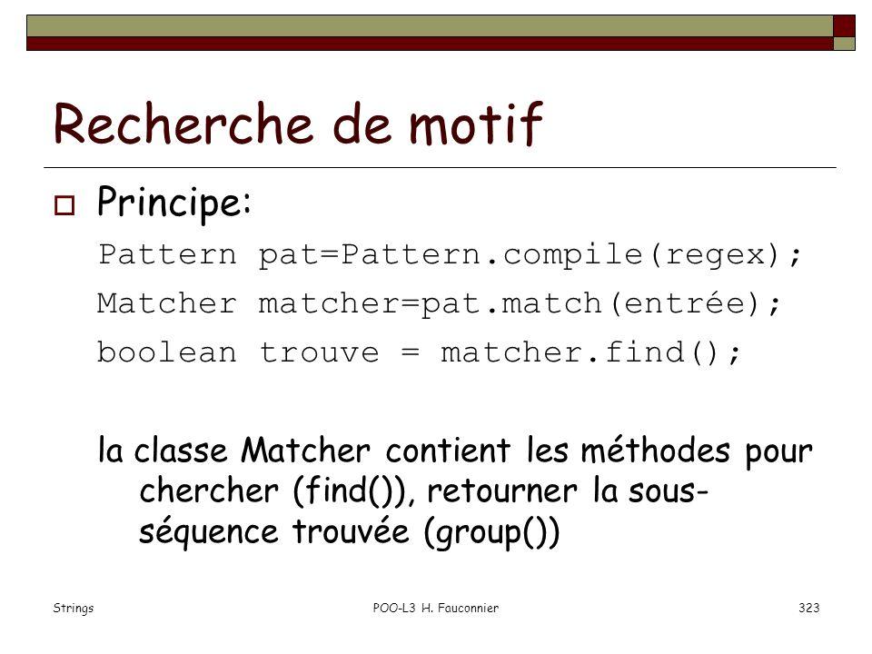StringsPOO-L3 H. Fauconnier323 Recherche de motif Principe: Pattern pat=Pattern.compile(regex); Matcher matcher=pat.match(entrée); boolean trouve = ma