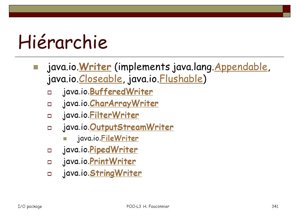 I/O packagePOO-L3 H. Fauconnier341 Hiérarchie java.io.Writer (implements java.lang.Appendable, java.io.Closeable, java.io.Flushable)WriterAppendableCl