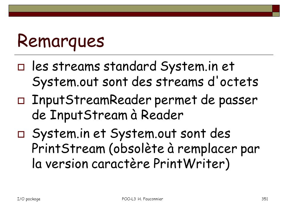I/O packagePOO-L3 H. Fauconnier351 Remarques les streams standard System.in et System.out sont des streams d'octets InputStreamReader permet de passer