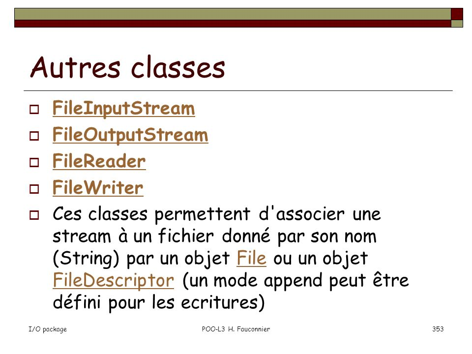 I/O packagePOO-L3 H. Fauconnier353 Autres classes FileInputStream FileOutputStream FileReader FileWriter Ces classes permettent d'associer une stream