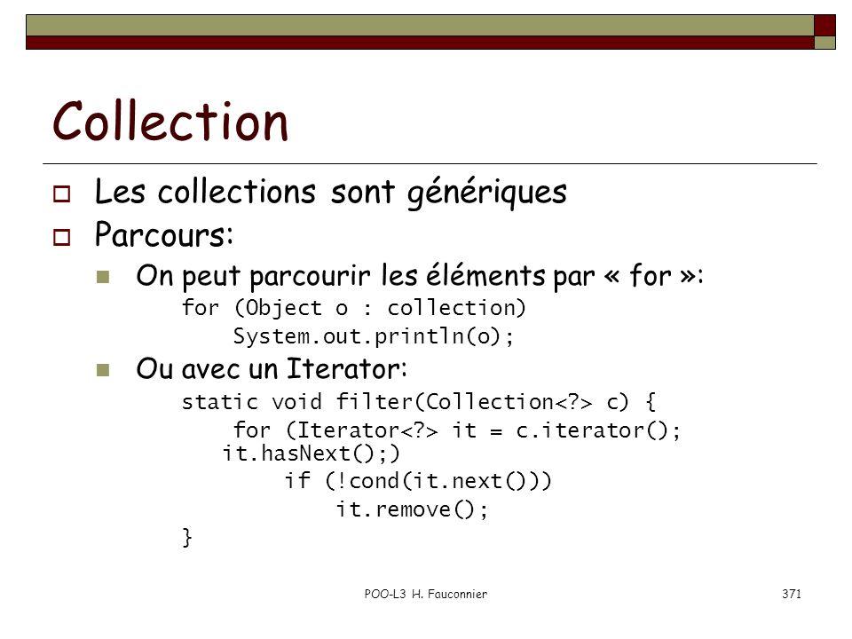 POO-L3 H. Fauconnier371 Collection Les collections sont génériques Parcours: On peut parcourir les éléments par « for »: for (Object o : collection) S