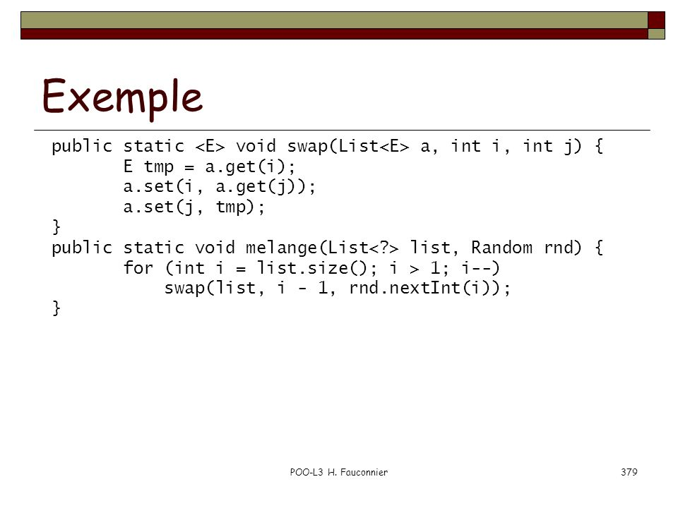 POO-L3 H. Fauconnier379 Exemple public static void swap(List a, int i, int j) { E tmp = a.get(i); a.set(i, a.get(j)); a.set(j, tmp); } public static v