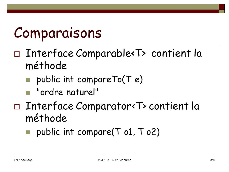 I/O packagePOO-L3 H. Fauconnier391 Comparaisons Interface Comparable contient la méthode public int compareTo(T e)