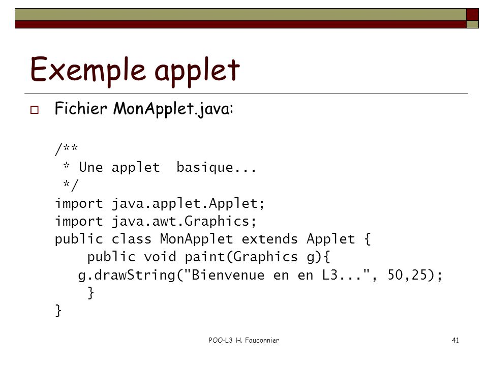 POO-L3 H. Fauconnier41 Exemple applet Fichier MonApplet.java: /** * Une applet basique... */ import java.applet.Applet; import java.awt.Graphics; publ