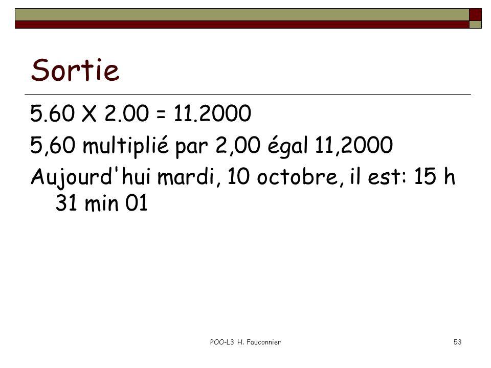 POO-L3 H. Fauconnier53 Sortie 5.60 X 2.00 = 11.2000 5,60 multiplié par 2,00 égal 11,2000 Aujourd'hui mardi, 10 octobre, il est: 15 h 31 min 01