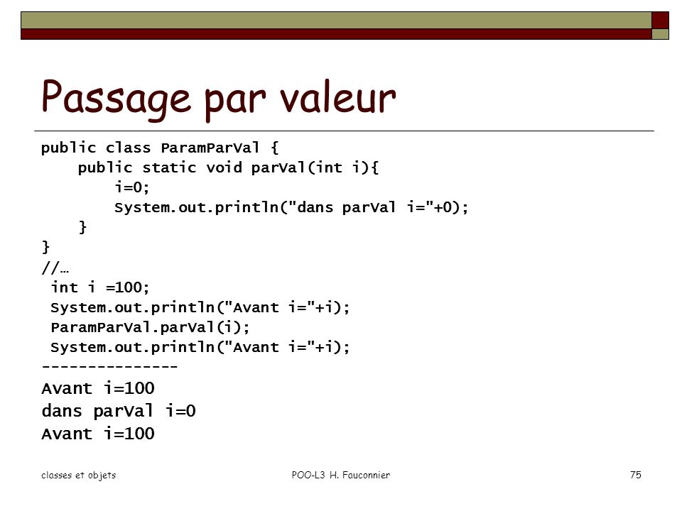 classes et objetsPOO-L3 H. Fauconnier75 Passage par valeur public class ParamParVal { public static void parVal(int i){ i=0; System.out.println(