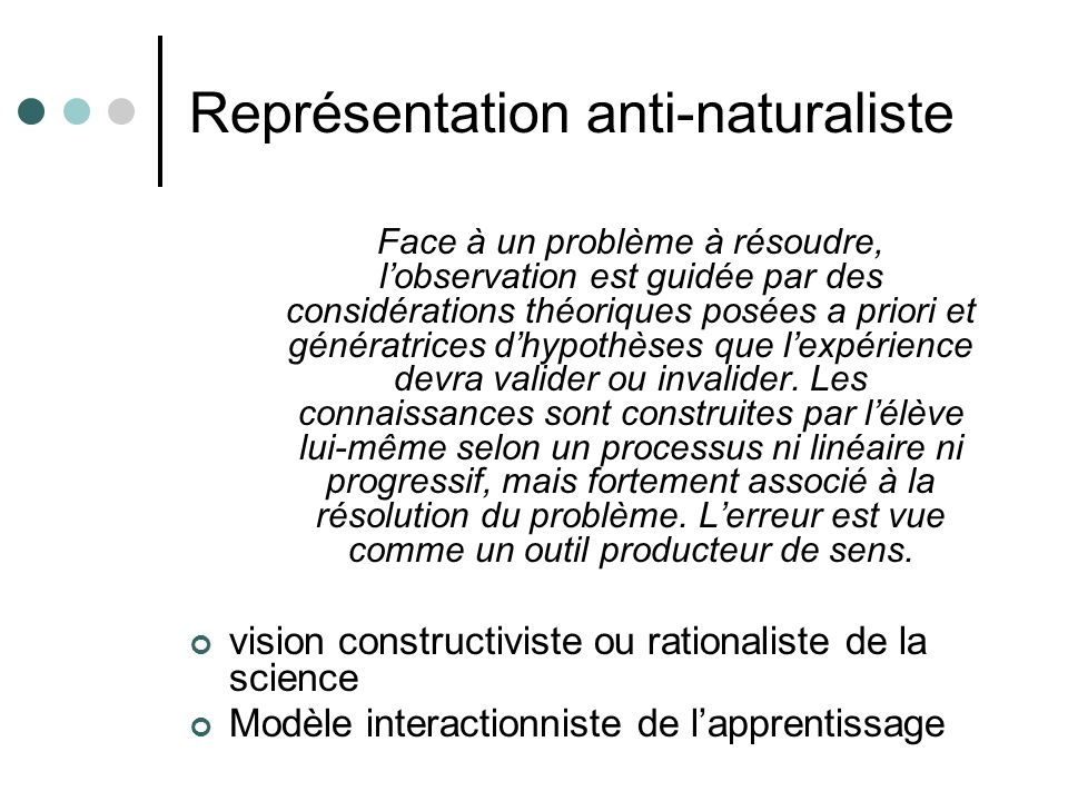 Représentation anti-naturaliste Face à un problème à résoudre, lobservation est guidée par des considérations théoriques posées a priori et génératrices dhypothèses que lexpérience devra valider ou invalider.