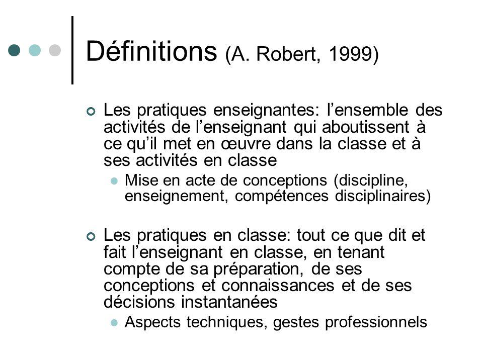 Définitions (A. Robert, 1999) Les pratiques enseignantes: lensemble des activités de lenseignant qui aboutissent à ce quil met en œuvre dans la classe