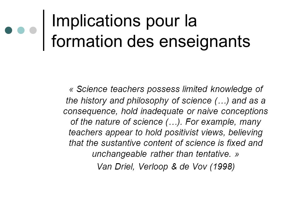 Implications pour la formation des enseignants « Science teachers possess limited knowledge of the history and philosophy of science (…) and as a consequence, hold inadequate or naive conceptions of the nature of science (…).
