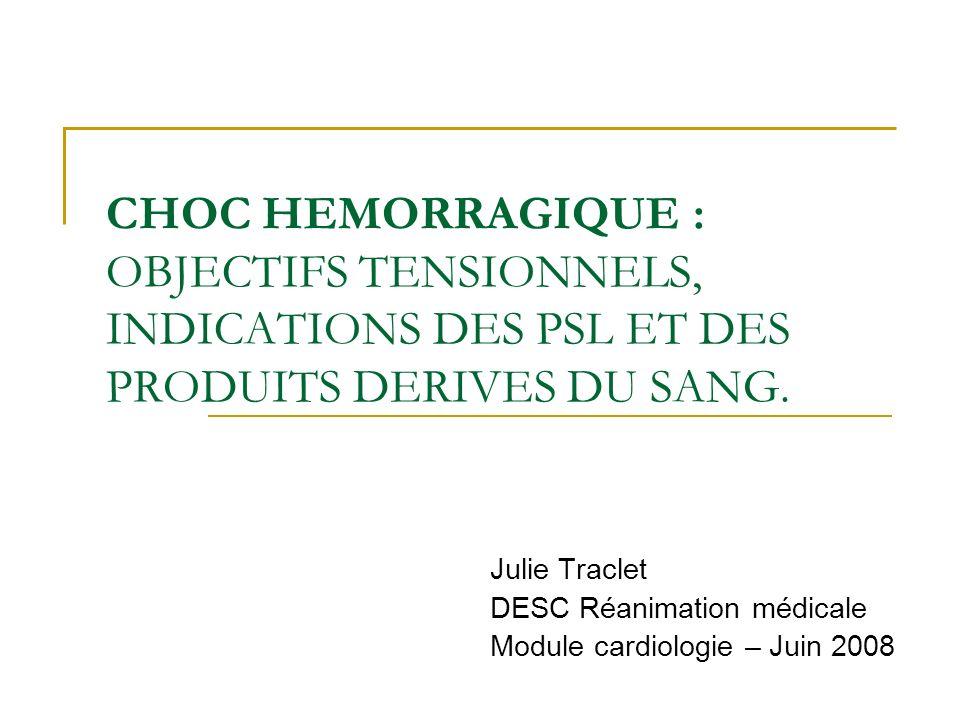 CHOC HEMORRAGIQUE : OBJECTIFS TENSIONNELS, INDICATIONS DES PSL ET DES PRODUITS DERIVES DU SANG.