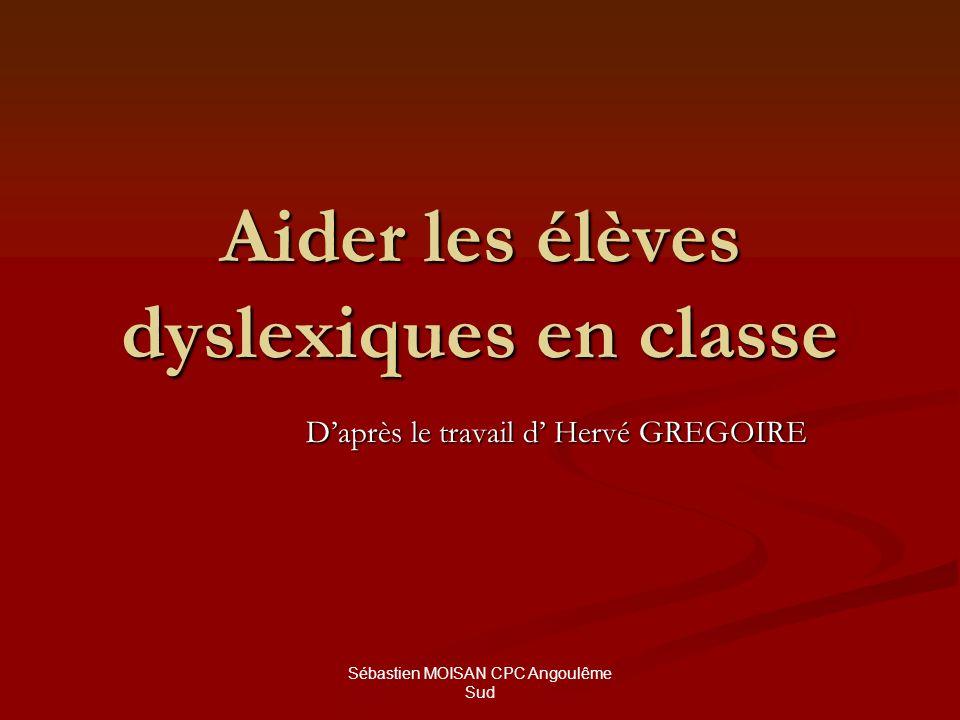 Sébastien MOISAN CPC Angoulême Sud Aider les élèves dyslexiques en classe Daprès le travail d Hervé GREGOIRE