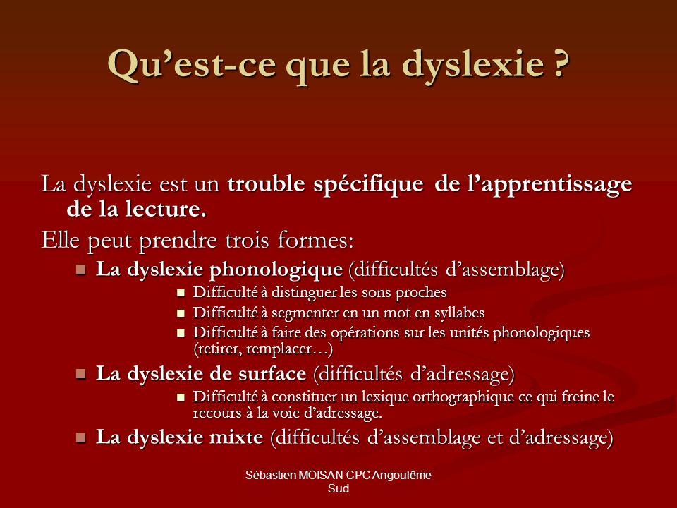 Sébastien MOISAN CPC Angoulême Sud Quest-ce que la dyslexie ? La dyslexie est un trouble spécifique de lapprentissage de la lecture. Elle peut prendre