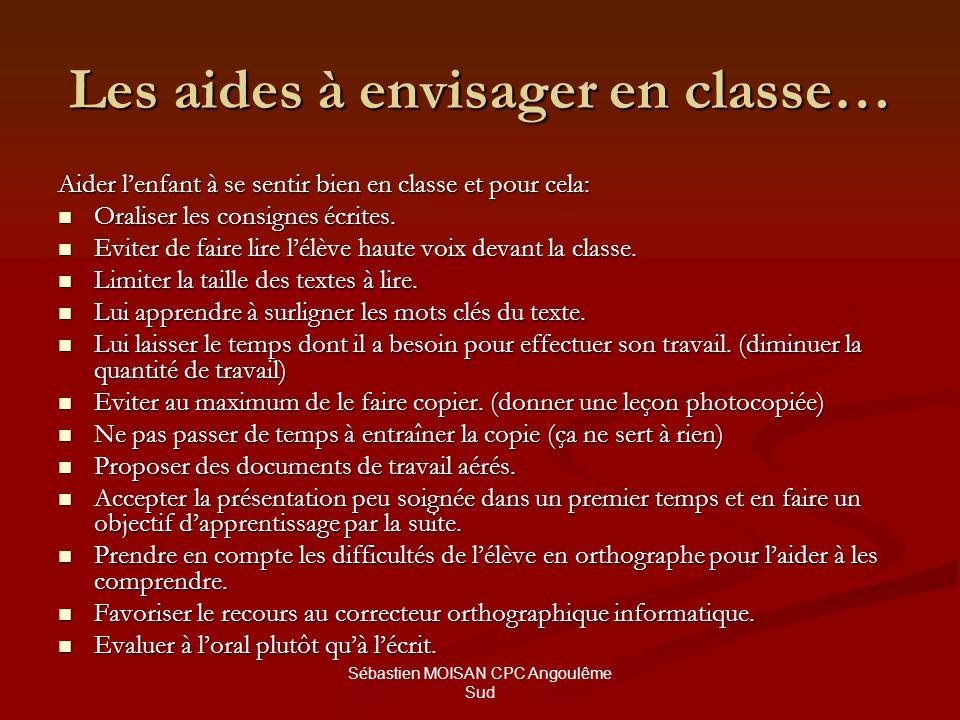 Sébastien MOISAN CPC Angoulême Sud Les aides à envisager en classe… Aider lenfant à se sentir bien en classe et pour cela: Oraliser les consignes écri