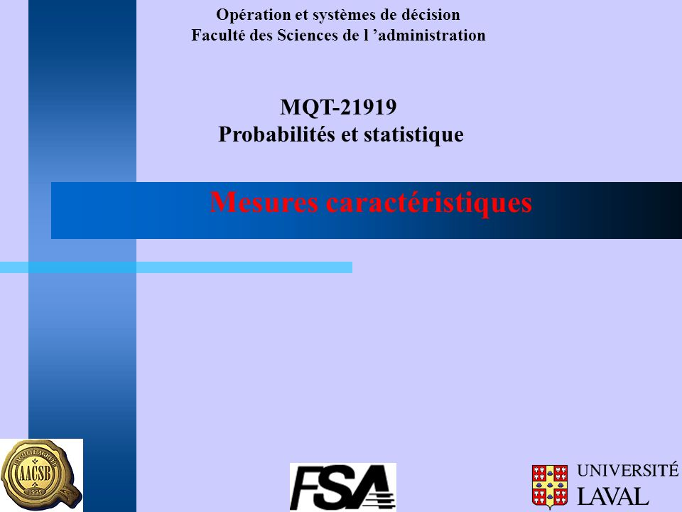 Opération et systèmes de décision Faculté des Sciences de l administration MQT-21919 Probabilités et statistique Mesures caractéristiques