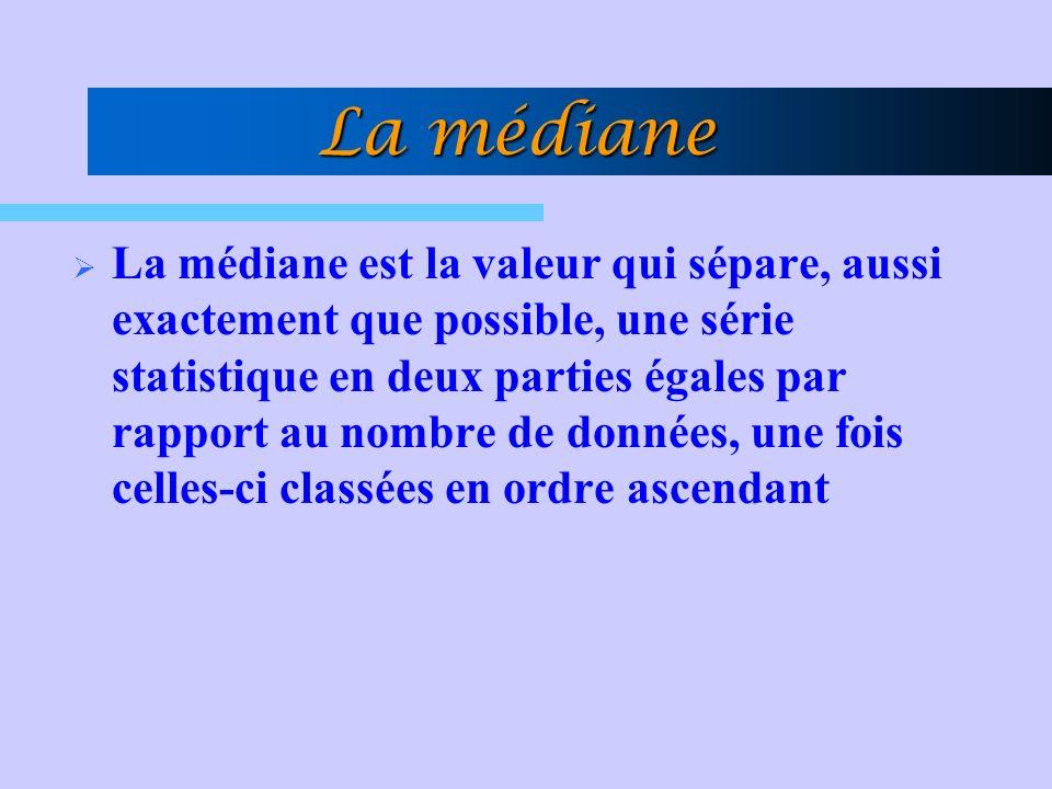 La médiane La médiane est la valeur qui sépare, aussi exactement que possible, une série statistique en deux parties égales par rapport au nombre de données, une fois celles-ci classées en ordre ascendant