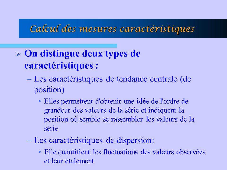 Calcul des mesures caractéristiques On distingue deux types de caractéristiques : –Les caractéristiques de tendance centrale (de position) Elles permettent d obtenir une idée de l ordre de grandeur des valeurs de la série et indiquent la position où semble se rassembler les valeurs de la série –Les caractéristiques de dispersion: Elle quantifient les fluctuations des valeurs observées et leur étalement