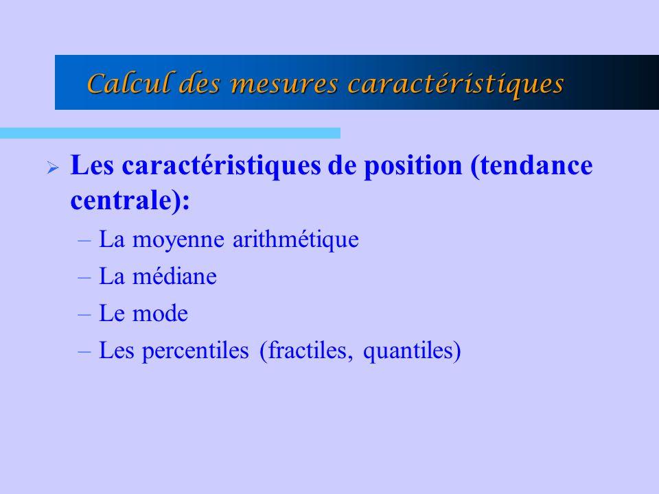 Calcul des mesures caractéristiques Les caractéristiques de position (tendance centrale): –La moyenne arithmétique –La médiane –Le mode –Les percentiles (fractiles, quantiles)