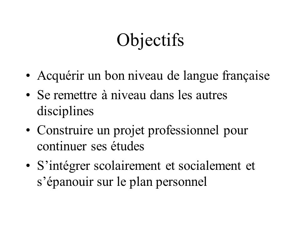 Objectifs Acquérir un bon niveau de langue française Se remettre à niveau dans les autres disciplines Construire un projet professionnel pour continue
