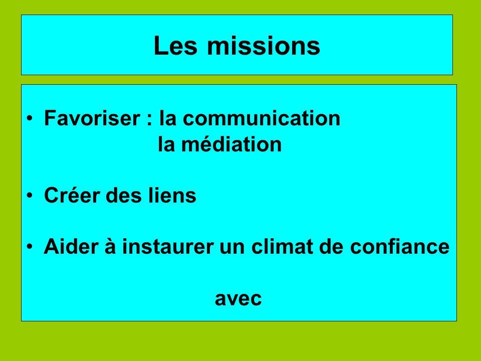 Les missions Favoriser : la communication la médiation Créer des liens Aider à instaurer un climat de confiance avec