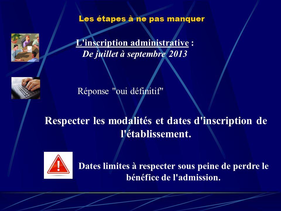 Les étapes à ne pas manquer L inscription administrative : De juillet à septembre 2013 Réponse oui définitif Respecter les modalités et dates d inscription de l établissement.