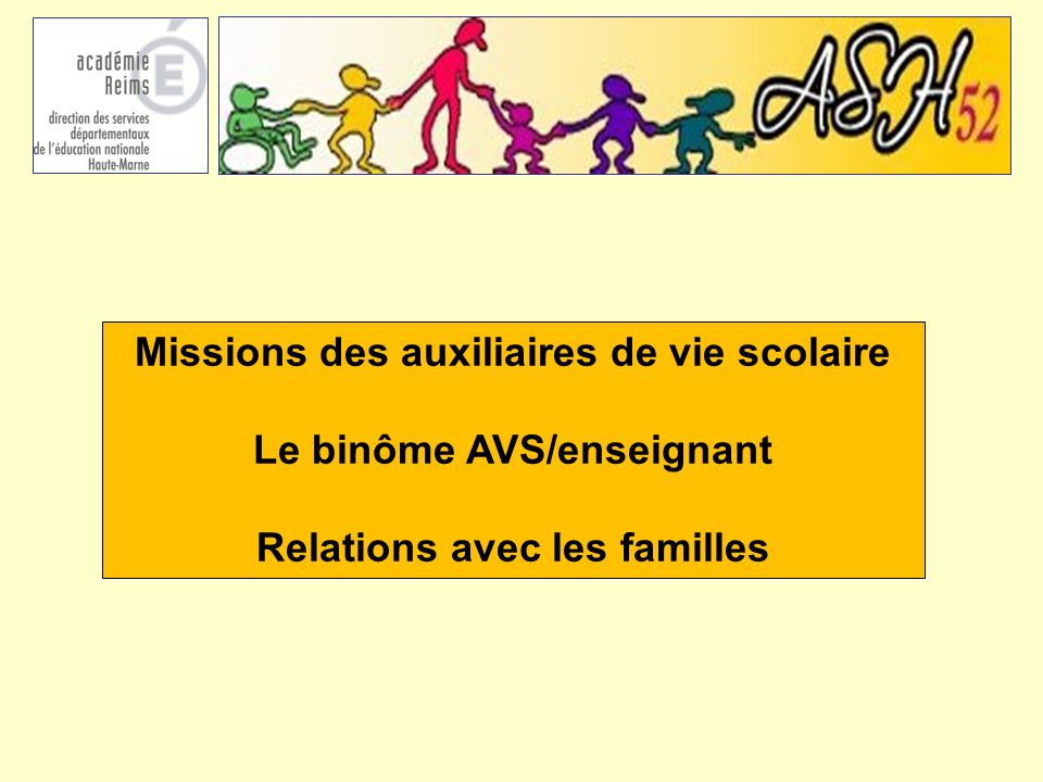 Missions des auxiliaires de vie scolaire Le binôme AVS/enseignant Relations avec les familles