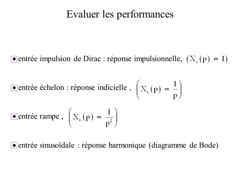 Evaluer les performances entrée impulsion de Dirac : réponse impulsionnelle, entrée échelon : réponse indicielle, entrée rampe, entrée sinusoïdale : réponse harmonique (diagramme de Bode)