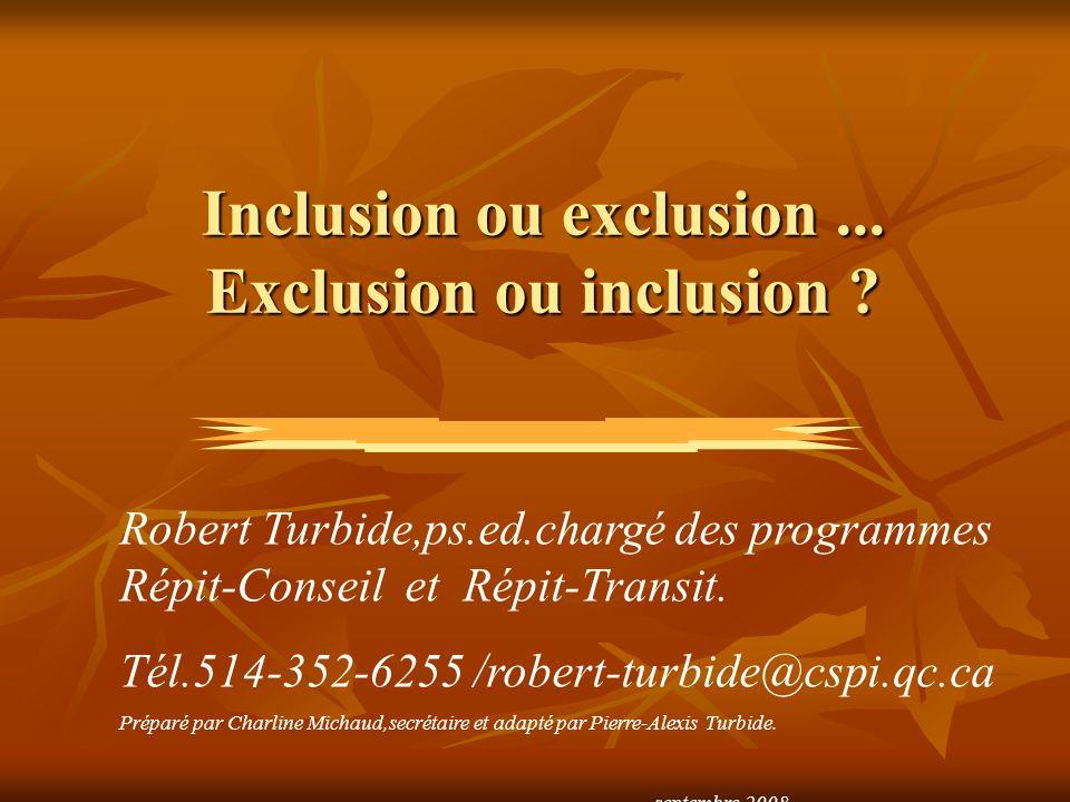 Inclusion ou exclusion... Exclusion ou inclusion ? Robert Turbide,ps.ed.chargé des programmes Répit-Conseil et Répit-Transit. Tél.514-352-6255 /robert