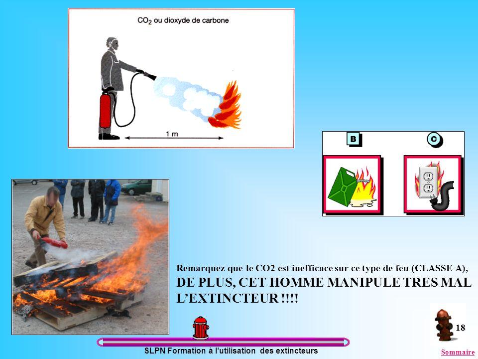 SLPN Formation à lutilisation des extincteurs 18 Remarquez que le CO2 est inefficace sur ce type de feu (CLASSE A), DE PLUS, CET HOMME MANIPULE TRES M