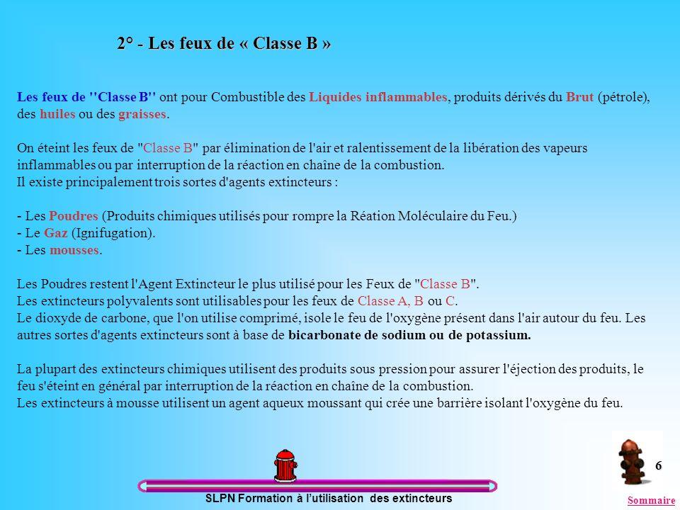 SLPN Formation à lutilisation des extincteurs 6 2° - Les feux de « Classe B » Les feux de ''Classe B'' ont pour Combustible des Liquides inflammables,