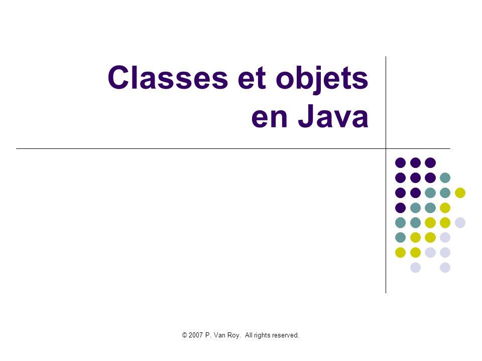 © 2007 P. Van Roy. All rights reserved. Classes et objets en Java