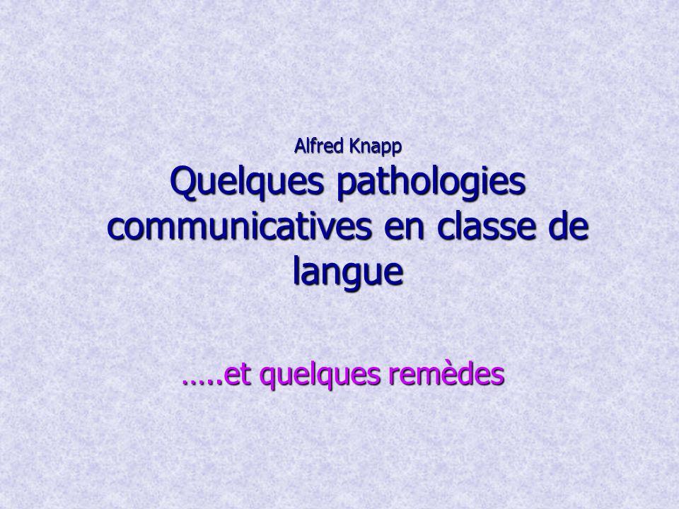 Alfred Knapp Quelques pathologies communicatives en classe de langue …..et quelques remèdes