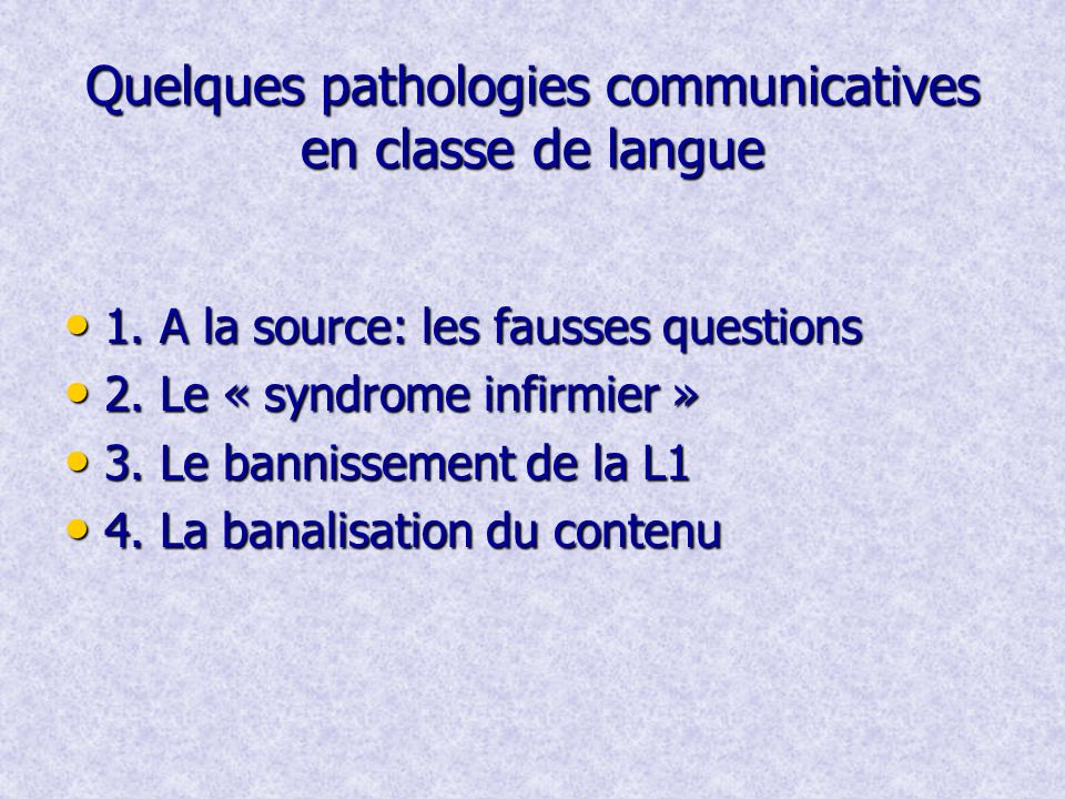 Quelques pathologies communicatives en classe de langue 1. A la source: les fausses questions 1. A la source: les fausses questions 2. Le « syndrome i