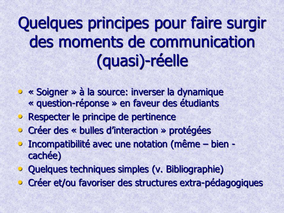 Quelques principes pour faire surgir des moments de communication (quasi)-réelle « Soigner » à la source: inverser la dynamique « question-réponse » en faveur des étudiants « Soigner » à la source: inverser la dynamique « question-réponse » en faveur des étudiants Respecter le principe de pertinence Respecter le principe de pertinence Créer des « bulles dinteraction » protégées Créer des « bulles dinteraction » protégées Incompatibilité avec une notation (même – bien - cachée) Incompatibilité avec une notation (même – bien - cachée) Quelques techniques simples (v.