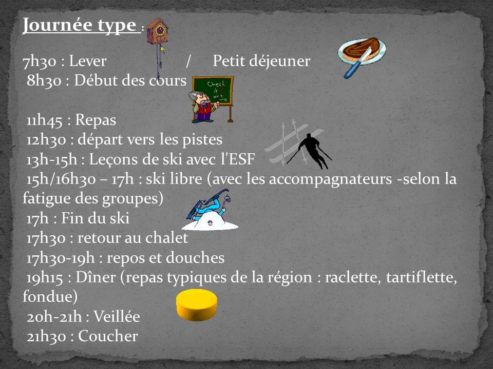 Journée type : 7h30 : Lever / Petit déjeuner 8h30 : Début des cours 11h45 : Repas 12h30 : départ vers les pistes 13h-15h : Leçons de ski avec l ESF 15h/16h30 – 17h : ski libre (avec les accompagnateurs -selon la fatigue des groupes) 17h : Fin du ski 17h30 : retour au chalet 17h30-19h : repos et douches 19h15 : Dîner (repas typiques de la région : raclette, tartiflette, fondue) 20h-21h : Veillée 21h30 : Coucher