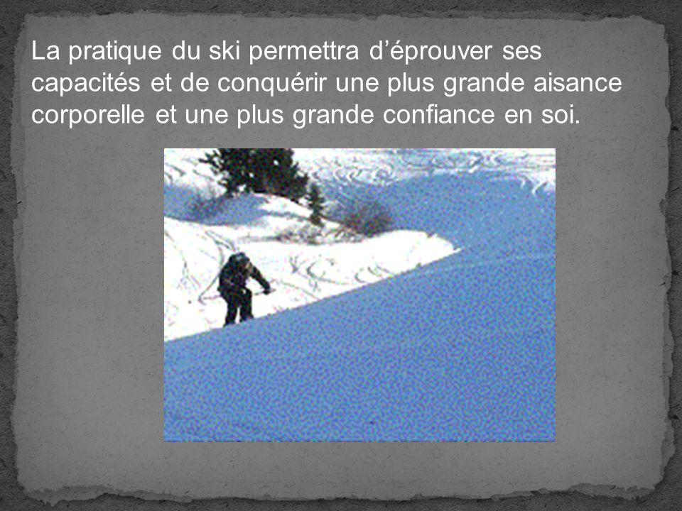 La pratique du ski permettra déprouver ses capacités et de conquérir une plus grande aisance corporelle et une plus grande confiance en soi.