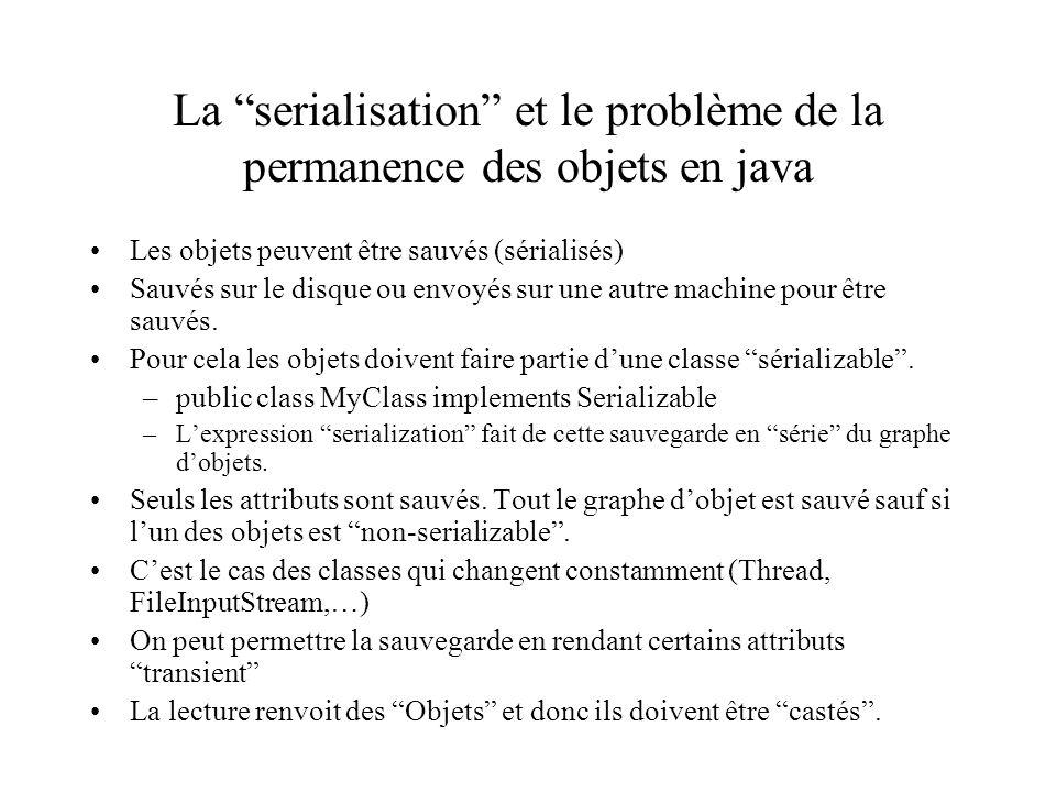 La serialisation et le problème de la permanence des objets en java Les objets peuvent être sauvés (sérialisés) Sauvés sur le disque ou envoyés sur une autre machine pour être sauvés.