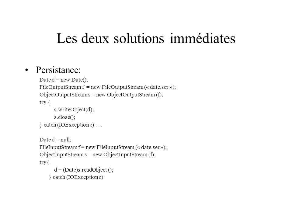 Les deux solutions immédiates Persistance: Date d = new Date(); FileOutputStream f = new FileOutputStream (« date.ser »); ObjectOutputStream s = new ObjectOutputStream (f); try { s.writeObject(d); s.close(); } catch (IOException e) ….