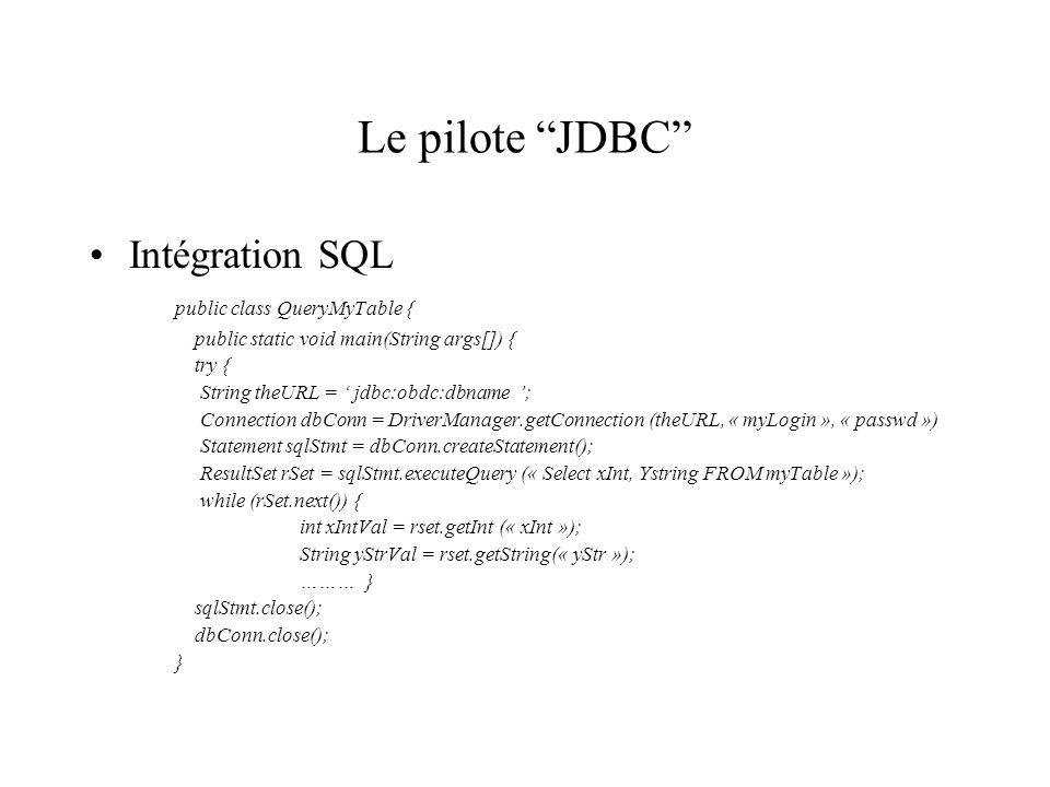 Le pilote JDBC Intégration SQL public class QueryMyTable { public static void main(String args[]) { try { String theURL = jdbc:obdc:dbname ; Connectio