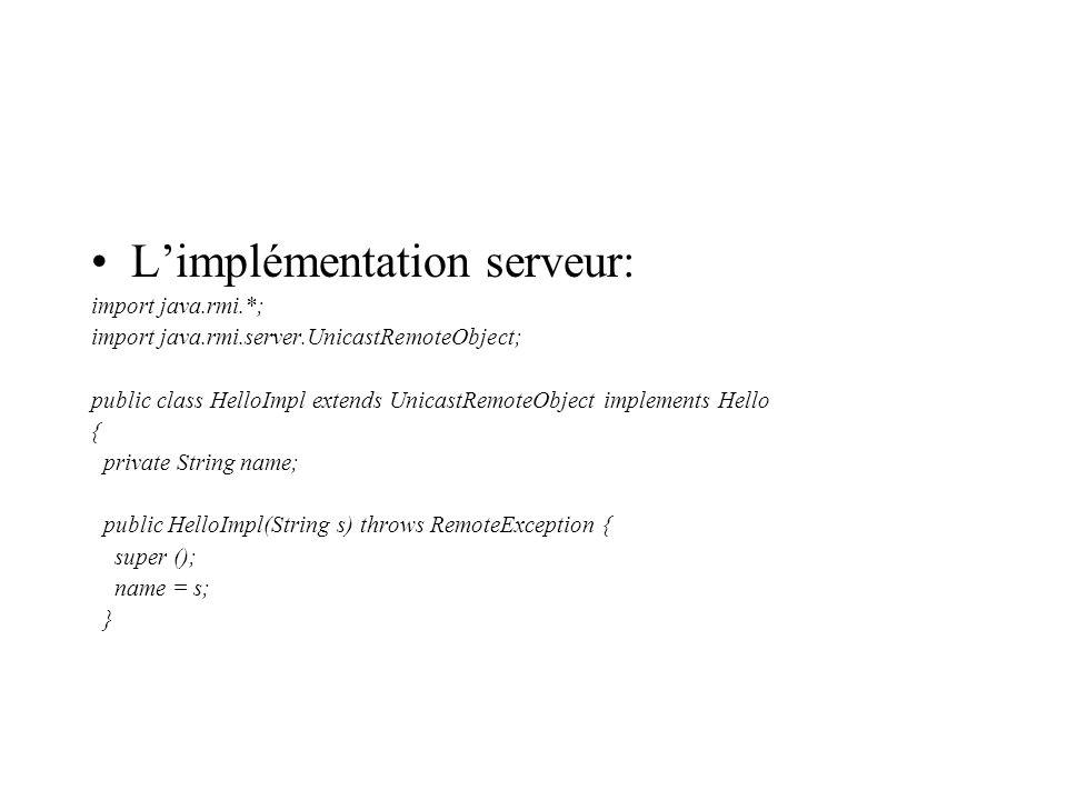 Limplémentation serveur: import java.rmi.*; import java.rmi.server.UnicastRemoteObject; public class HelloImpl extends UnicastRemoteObject implements Hello { private String name; public HelloImpl(String s) throws RemoteException { super (); name = s; }