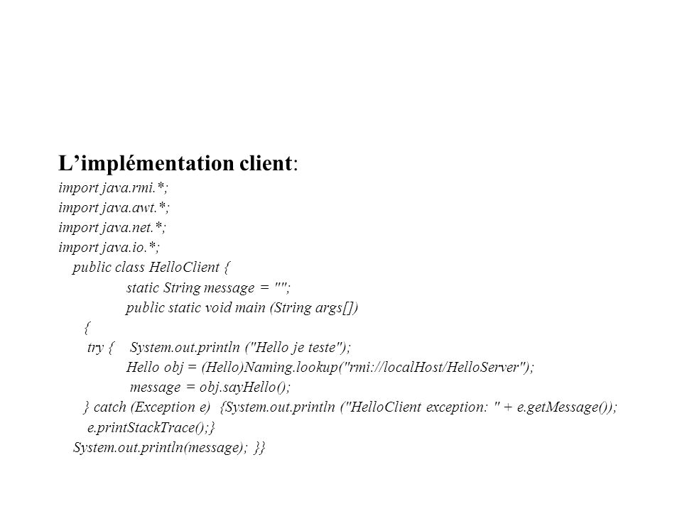 Limplémentation client: import java.rmi.*; import java.awt.*; import java.net.*; import java.io.*; public class HelloClient { static String message = ; public static void main (String args[]) { try { System.out.println ( Hello je teste ); Hello obj = (Hello)Naming.lookup( rmi://localHost/HelloServer ); message = obj.sayHello(); } catch (Exception e) {System.out.println ( HelloClient exception: + e.getMessage()); e.printStackTrace();} System.out.println(message); }}