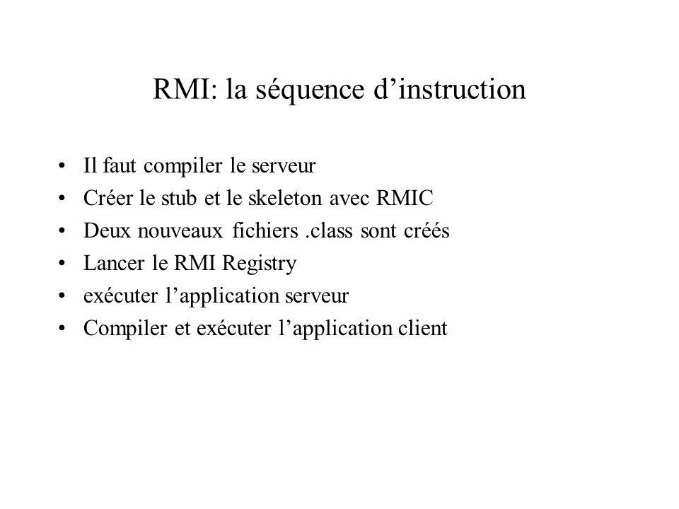 RMI: la séquence dinstruction Il faut compiler le serveur Créer le stub et le skeleton avec RMIC Deux nouveaux fichiers.class sont créés Lancer le RMI Registry exécuter lapplication serveur Compiler et exécuter lapplication client