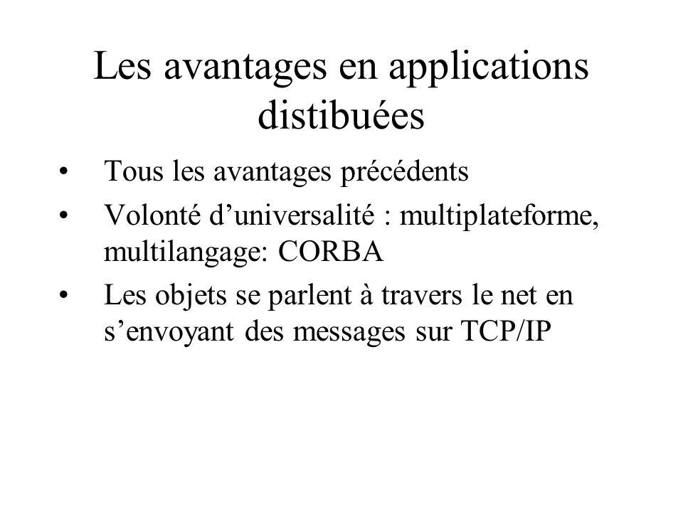 Les avantages en applications distibuées Tous les avantages précédents Volonté duniversalité : multiplateforme, multilangage: CORBA Les objets se parlent à travers le net en senvoyant des messages sur TCP/IP