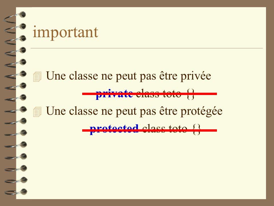 important 4 Une classe ne peut pas être privée private class toto {} 4 Une classe ne peut pas être protégée protected class toto {}